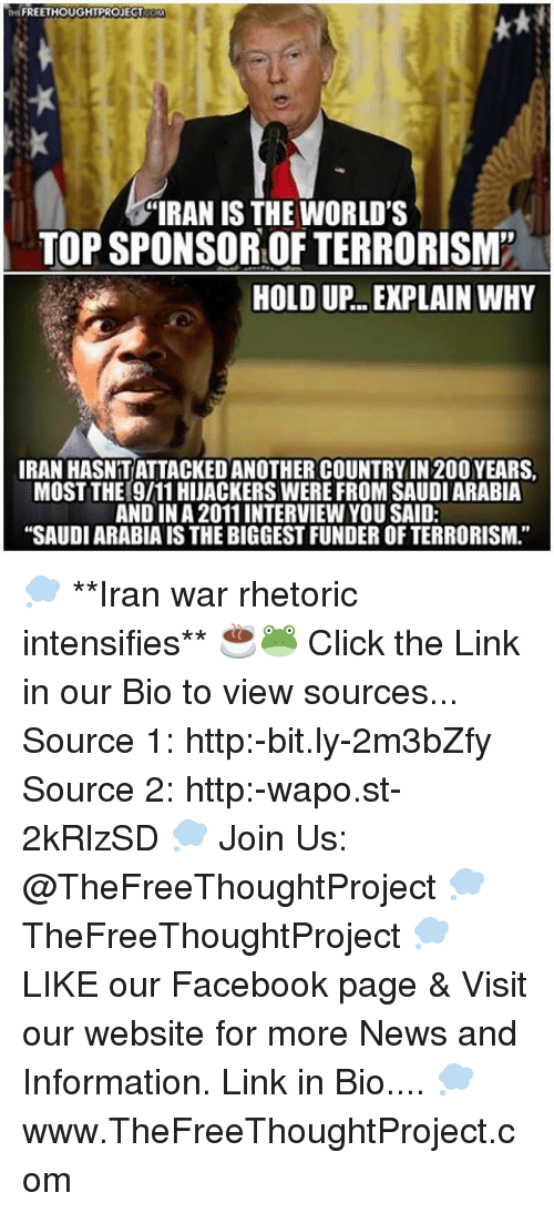 """Click, Facebook, and Memes: FREETHOUGHTPROJECT  """"IRAN IS THE WORLD'S  TOPSPONSOROFTERRORISM''  HOLD UP EXPLAIN WHY  IRAN HASNITATTACKEDANOTHER COUNTRYIN 200YEARS,  MOST THE 9111 HIJACKERS WERE FROM SAUDI ARABIA  AND IN A 2011 INTERVIEWYOU SAID:  """"SAUDIARABIAIS THE BIGGEST FUNDER OF TERRORISM."""" 💭 **Iran war rhetoric intensifies** ☕️🐸 Click the Link in our Bio to view sources... Source 1: http:-bit.ly-2m3bZfy Source 2: http:-wapo.st-2kRlzSD 💭 Join Us: @TheFreeThoughtProject 💭 TheFreeThoughtProject 💭 LIKE our Facebook page & Visit our website for more News and Information. Link in Bio.... 💭 www.TheFreeThoughtProject.com"""
