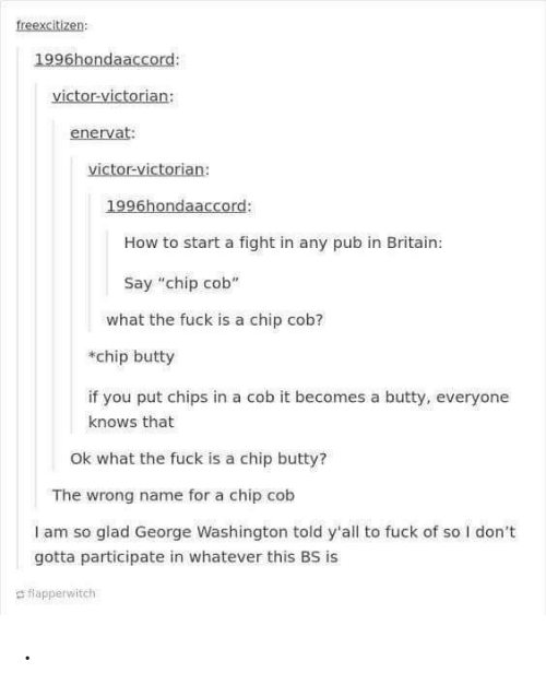 "Fuck, George Washington, and How To: freexcitizen  1996hondaaccord:  victor-victorian:  enervat:  victor-victorian:  1996hondaaccord:  How to start a fight in any pub in Britain:  Say ""chip cob""  what the fuck is a chip cob?  chip butty  if you put chips in a cob it becomes a butty, everyone  knows that  Ok what the fuck is a chip butty?  The wrong name for a chip cob  I am so glad George Washington told y'all to fuck of so I don't  gotta participate in whatever this BS is  d flapperwitch ."