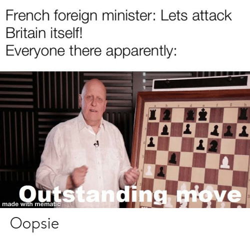 Apparently, History, and Britain: French foreign minister: Lets attack  Britain itself!  Everyone there apparently:  made with mematic Oopsie