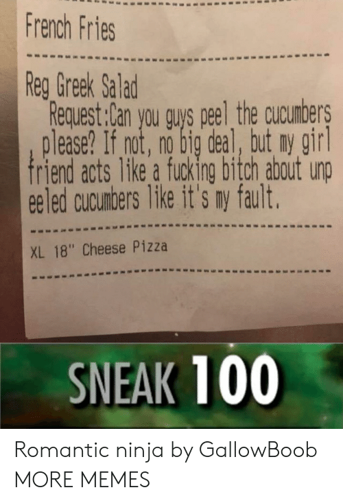 """Bitch, Dank, and Fucking: French Fries  Reg Greek Salad  Request:Can you quys peel the cucumbers  lease? If not, no big deal, but ny girl  riend acts like a fucking bitch about unp  ee led cucunbers Tike it's ny fault.  XL 18"""" Cheese Pizza  SNEAK 100 Romantic ninja by GallowBoob MORE MEMES"""