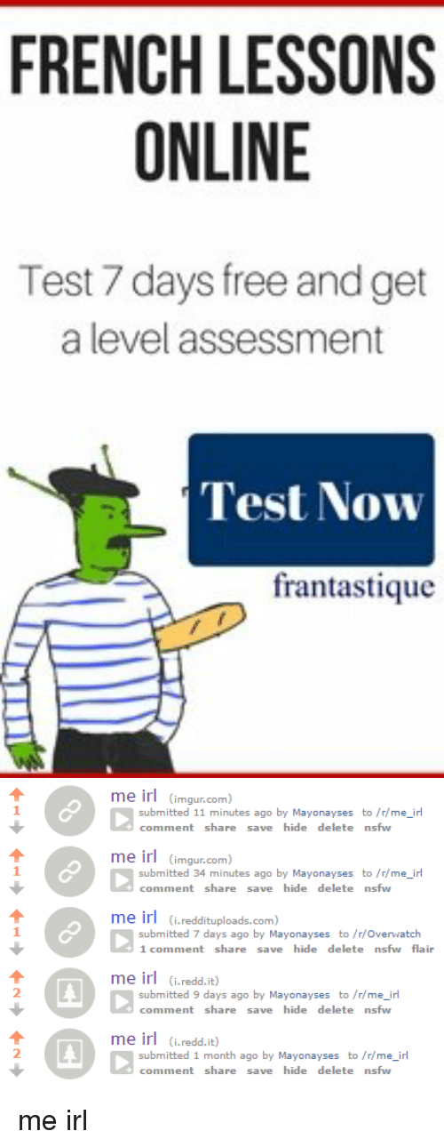 Irs, Nsfw, and Free: FRENCH LESSONS  ONLINE  Test 7 days free and get  a level assessment  Test Now  frantastique   me ir  (imgur.com  submitted 11 minutes ago  by Mayonayses to /r/me irl  comment share  save hide delete nsfw  me ir  (imgur.com  submitted 34 minutes ago  by Mayonayses to /r/me irl  comment share  save hide delete nsfw  me ir  (i reddituploads.com  submitted 7 days ago by Mayonayses to /r/overwatch  1 comment share  save hide delete nsfw flair  me ir  (i.redd.it)  submitted 9 days ago by Mayonayses to /r me irl  comment share  save hide delete nsfw  me ir  (i.redd.it)  submitted 1 month ago by Mayonayses to /r me irl  comment share  save hide delete nsfw me irl