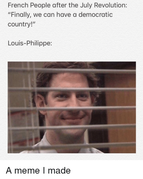 """Meme, History, and Revolution: French People after the July Revolution:  """"Finally, we can have a democratic  country!""""  Louis-Philippe:"""