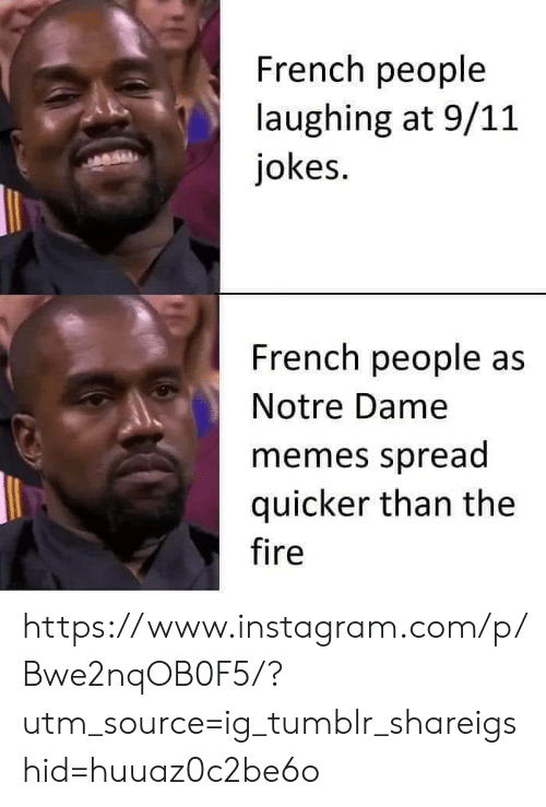 9/11, Fire, and Instagram: French people  laughing at 9/11  jokes.  French people as  Notre Dame  memes spread  quicker than the  fire https://www.instagram.com/p/Bwe2nqOB0F5/?utm_source=ig_tumblr_shareigshid=huuaz0c2be6o
