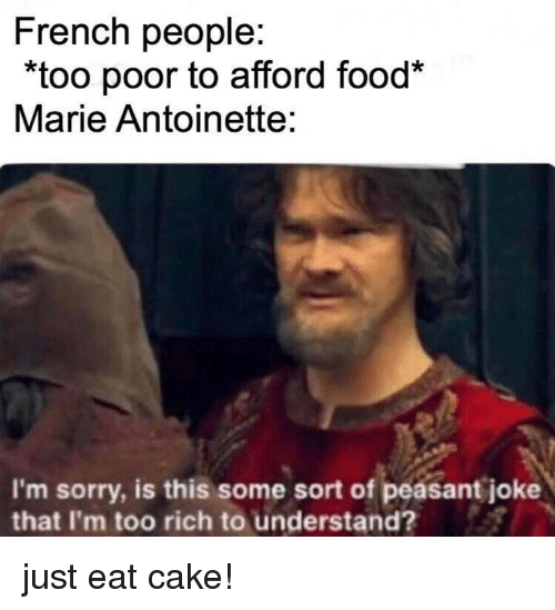 "Food, Sorry, and Cake: French people:  ""too poor to afford food*  Marie Antoinette:  I'm sorry, is this some sort of peasant joke  that I'm too rich to understand? just eat cake!"