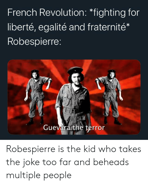 History, Revolution, and French: French Revolution: *fighting for  liberté, egalité and fraternité*  Robespierre:  Guevara the terror Robespierre is the kid who takes the joke too far and beheads multiple people
