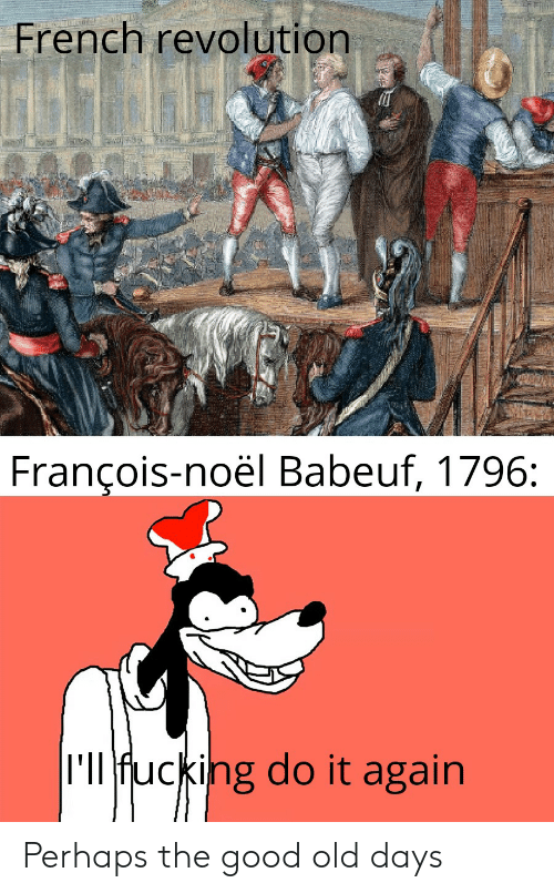 Do It Again, Fucking, and Good: French revolution  François-noël Babeuf, 1796:  I'll fucking do it again Perhaps the good old days