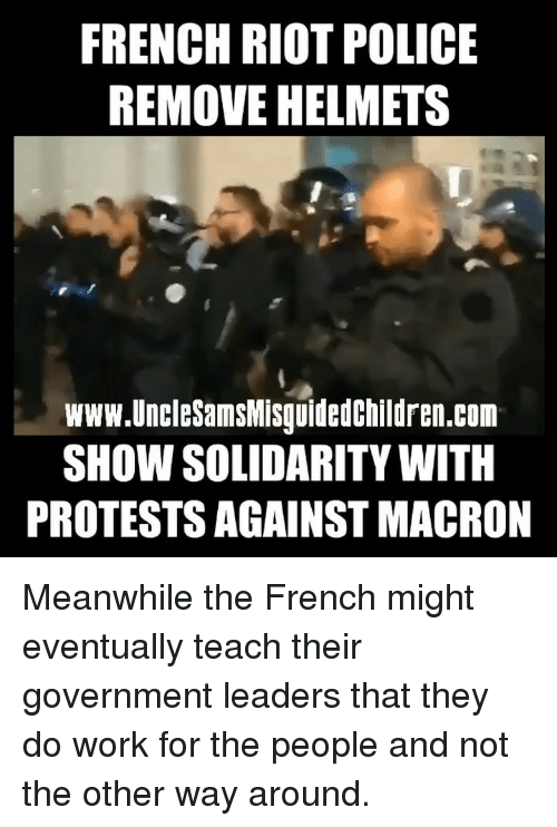Memes, Police, and Riot: FRENCH RIOT POLICE  REMOVE HELMETS  www.UncleSamsMisguidedchildren.com  SHOW SOLIDARITY WITH  PROTESTS AGAINST MACRON Meanwhile the French might eventually teach their government leaders that they do work for the people and not the other way around.