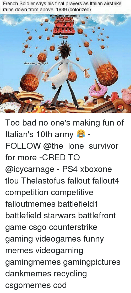 Memes, Survivor, and French: French Soldier says his final prayers as ltalian airstrike  rains down from above. 1939 (colorized)  IN THEATERS SEPTEMBER 18  INSS  doggo n.2  ficanswer Too bad no one's making fun of Italian's 10th army 😂 - FOLLOW @the_lone_survivor for more -CRED TO @icycarnage - PS4 xboxone tlou Thelastofus fallout fallout4 competition competitive falloutmemes battlefield1 battlefield starwars battlefront game csgo counterstrike gaming videogames funny memes videogaming gamingmemes gamingpictures dankmemes recycling csgomemes cod