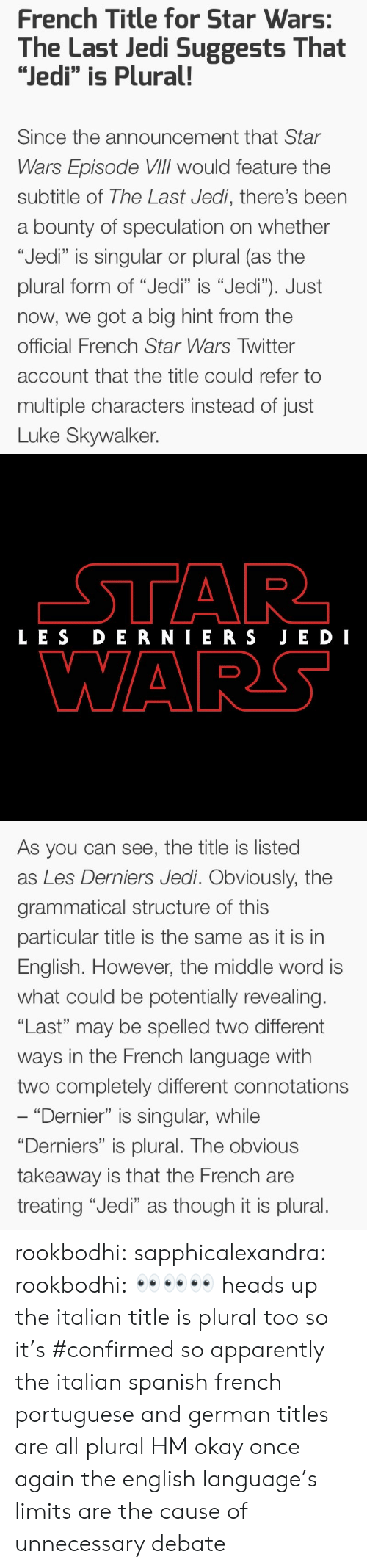 "Apparently, Jedi, and Luke Skywalker: French Title for Star Wars:  The Last Jedi Suggests That  ""Jedi"" is Plural!  Since the announcement that Star  Wars Episode VIlIl would feature the  subtitle of The Last Jedi, there's been  a bounty of speculation on whether  ""Jedi"" is singular or plural (as the  plural form of ""Jedi"" is ""Jedi""). Just  now, we got a big hint from the  official French Star Wars Twitter  account that the title could refer to  multiple characters instead of just  Luke Skywalker.   LES DERNIERS JE DI  WARS   As you can see, the title is listed  as Les Derniers Jedi. Obviously, the  grammatical structure of this  particular title is the same as it is in  English. However, the middle word is  what could be potentially revealing.  ""Last"" may be spelled two different  ways in the French language with  two completely different connotations  ""Dernier"" is singular, while  ""Derniers"" is plural. The obvious  takeaway is that the French are  treating ""Jedi"" as though it is plural. rookbodhi:  sapphicalexandra:  rookbodhi: 👀👀👀 heads up the italian title is plural too so it's #confirmed  so apparently the italian spanish french portuguese and german titles are all plural HM okay once again the english language's limits are the cause of unnecessary debate"