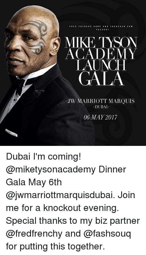 Memes, Mike Tyson, and Academy: FRENCH Y  PRESENT  N MIKE TYSON  ACADEMY  LAUNCH  GALA  JW MARRIOTT MARQUIS  DUBAI  06 MAY 2017 Dubai I'm coming! @miketysonacademy Dinner Gala May 6th @jwmarriottmarquisdubai. Join me for a knockout evening. Special thanks to my biz partner @fredfrenchy and @fashsouq for putting this together.