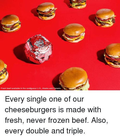 Beef, Dank, and Fresh: Fresh beef available in the contiguous U.S., Alaska and Canada. Every single one of our cheeseburgers is made with fresh, never frozen beef. Also, every double and triple.