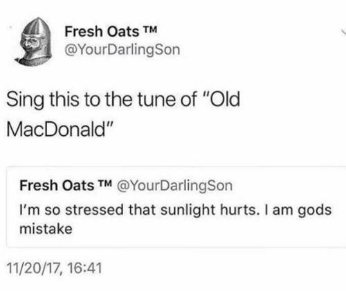 """Fresh, Old, and Tune: Fresh Oats TM  @YourDarlingSon  Sing this to the tune of """"Old  MacDonald""""  Fresh Oats TM @YourDarlingSon  I'm so stressed that sunlight hurts. I am gods  mistake  11/20/17, 16:41"""