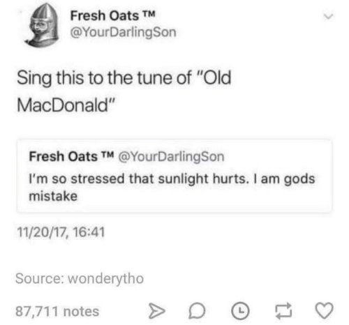 """Fresh, Old, and Tune: Fresh Oats TM  @YourDarlingSon  Sing this to the tune of """"Old  MacDonald""""  Fresh Oats TM @YourDarlingSon  I'm so stressed that sunlight hurts. Il am gods  mistake  11/20/17, 16:41  Source: wonderytho  87,711 notes"""
