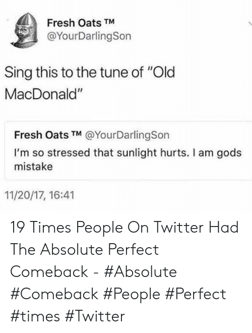 """Fresh, Twitter, and Old: Fresh Oats TM  @YourDarlingSon  Sing this to the tune of """"Old  MacDonald""""  Fresh Oats TM @YourDarlingSon  I'm so stressed that sunlight hurts. I am gods  mistake  11/20/17, 16:41 19 Times People On Twitter Had The Absolute Perfect Comeback - #Absolute #Comeback #People #Perfect #times #Twitter"""
