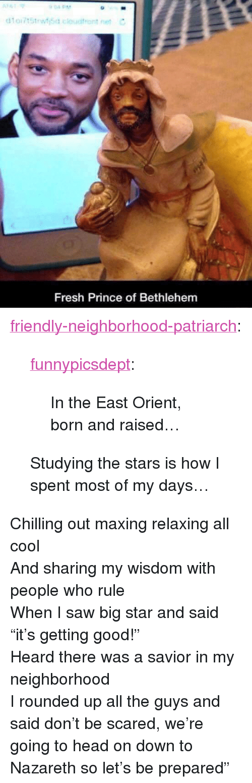 "Fresh, Head, and Prince: Fresh Prince of Bethlehem <p><a href=""http://friendly-neighborhood-patriarch.tumblr.com/post/169051169147/funnypicsdept-in-the-east-orient-born-and"" class=""tumblr_blog"">friendly-neighborhood-patriarch</a>:</p>  <blockquote><p><a href=""http://funnypicsdept.tumblr.com/post/169027272575/in-the-east-orient-born-and-raised"" class=""tumblr_blog"">funnypicsdept</a>:</p><blockquote><p>In the East Orient, born and raised…</p></blockquote>  <p>Studying the stars is how I spent most of my days…</p></blockquote>  <p>Chilling out maxing relaxing all cool <br/>And sharing my wisdom with people who rule<br/>When I saw big star and said ""it's getting good!""<br/>Heard there was a savior in my neighborhood<br/>I rounded up all the guys and said don't be scared, we're going to head on down to Nazareth so let's be prepared""</p>"