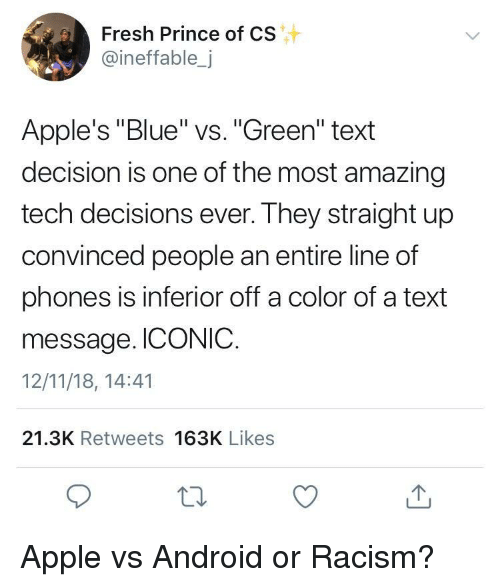 """Android, Apple, and Fresh: Fresh Prince of CS  @ineffable,j  Apple's """"Blue"""" vs. """"Green"""" text  decision is one of the most amazing  tech decisions ever. They straight up  convinced people an entire line of  phones is inferior off a color of a text  message. ICONIC.  12/11/18, 14:41  21.3K Retweets 163K Likes Apple vs Android or Racism?"""