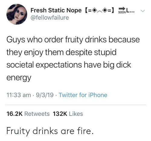 Energy, Fire, and Fresh: Fresh Static Nope S.. v  @fellowfailure  Guys who order fruity drinks because  they enjoy them despite stupid  societal expectations have big dick  energy  11:33 am . 9/3/19 Twitter for iPhone  16.2K Retweets 132K Likes Fruity drinks are fire.