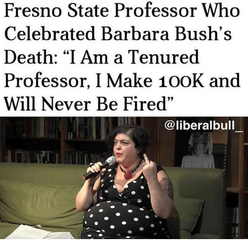 "Death, Celebrated, and Never: Fresno State Professor Who  Celebrated Barbara Bush's  Death: ""I Am a Tenured  Professor, I Make 100K and  Will Never Be Fired""  @liberalbull"