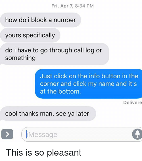 Click, Relationships, and Texting: Fri, Apr 7, 8:34 PM  how do i block a number  yours specifically  do i have to go through call log or  something  Just click on the info button in the  corner and click my name and it's  at the bottom  Deliver e  cool thanks man. see ya later  Message This is so pleasant