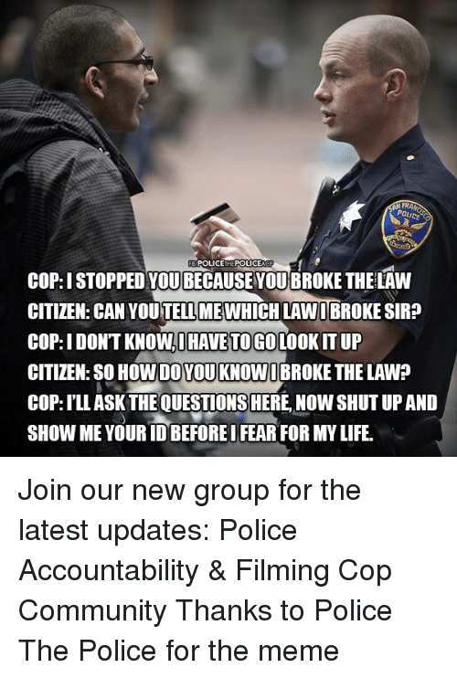 Community, Life, and Meme: FRI  POLICETHEPOLICE  COP: I STOPPED YOU BECAUSE YOU BROKE THELAW  CITIZEN: CAN YOU TELL MEWHICH LAWIBROKE SIR?  COP: I DON'T KNOW,I HAVE TOGO LOOKIT UP  CITIZEN: SO HOW DO YOU KNOW I BROKE THE LAW?  COP: I'LL ASK THE QUESTIONS HERE, NOW SHUT UP AND  SHOW ME YOUR IDBEFORE I FEAR FOR MY LIFE. Join our new group for the latest updates:  Police Accountability & Filming Cop Community Thanks to Police The Police for the meme