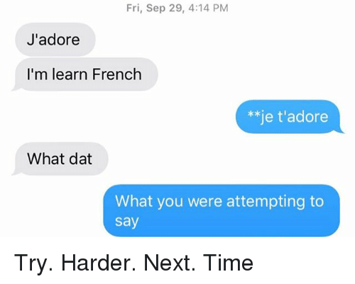 Relationships, Texting, and Time: Fri, Sep 29, 4:14 PM  J'adore  I'm learn French  **je t'adore  What dat  What you were attempting to  say Try. Harder. Next. Time