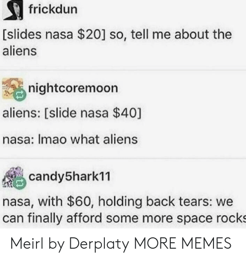 Dank, Memes, and Nasa: frickdun  [slides nasa $20] so, tell me about the  aliens  nightcoremoon  aliens: [slide nasa $40]  nasa: Imao what aliens  candy5harkn  nasa, with $60, holding back tears: we  can finally afford some more space rocks Meirl by Derplaty MORE MEMES