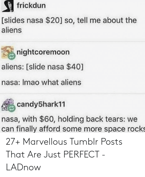 Nasa, Some More, and Tumblr: frickdun  [slides nasa $20] so, tell me about the  aliens  nightcoremoon  aliens: [slide nasa $40]  nasa: Imao what aliens  candy5hark11  nasa, with $60, holding back tears: we  can finally afford some more space rocks 27+ Marvellous Tumblr Posts That Are Just PERFECT - LADnow