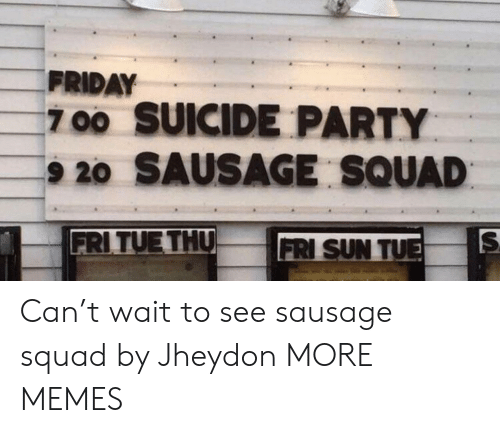 Dank, Friday, and Memes: FRIDAY  700 SUICIDE PARTY  9 20 SAUSAGE SQUAD  FRITUE THU  FRI SUN TU Can't wait to see sausage squad by Jheydon MORE MEMES