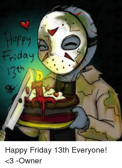 Friday Happy Friday 13th Everyone 3 Owner Meme On Meme