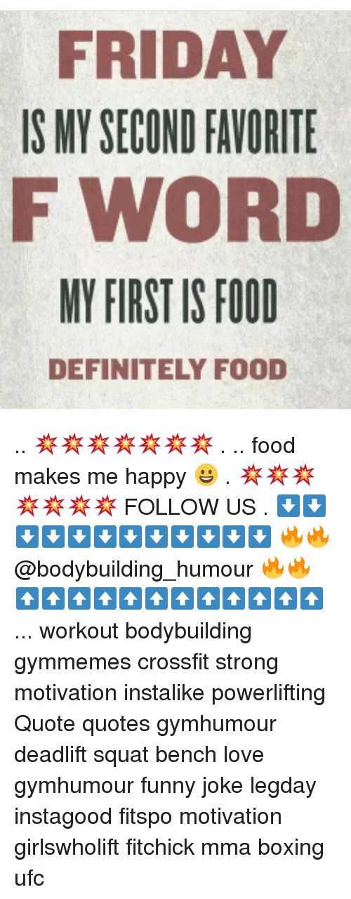 Boxing, Definitely, and Food: FRIDAY  IS MY SECOND FAVORITE  F WORD  MY FIRST IS FOOD  DEFINITELY FOOD .. 💥💥💥💥💥💥💥 . .. food makes me happy 😀 . 💥💥💥💥💥💥💥 FOLLOW US . ⬇️⬇️⬇️⬇️⬇️⬇️⬇️⬇️⬇️⬇️⬇️⬇️ 🔥🔥@bodybuilding_humour 🔥🔥 ⬆️⬆️⬆️⬆️⬆️⬆️⬆️⬆️⬆️⬆️⬆️⬆️ ... workout bodybuilding gymmemes crossfit strong motivation instalike powerlifting Quote quotes gymhumour deadlift squat bench love gymhumour funny joke legday instagood fitspo motivation girlswholift fitchick mma boxing ufc