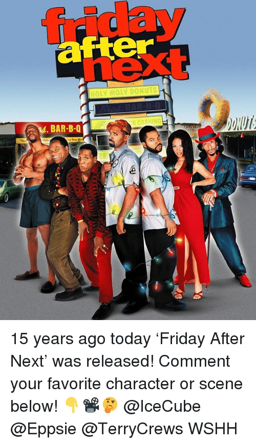 B&q, Friday, and Memes: friday  next  after  HOLY MOLY DONUTS  BAR-B-Q  KCASHING 15 years ago today 'Friday After Next' was released! Comment your favorite character or scene below! 👇📽🤔 @IceCube @Eppsie @TerryCrews WSHH