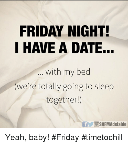 friday night i have a date with my bed were 8649387 friday night! i have a date with my bed we're totally going to