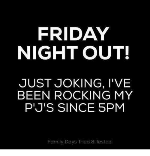 Dank, Family, and Friday: FRIDAY  NIGHT OUT  JUST JOKING, I'VE  BEEN ROCKING MY  P'J'S SINCE 5PM  Family Days Tried & Tested