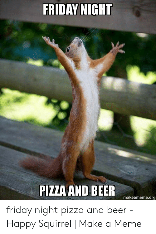FRIDAY NIGHT PIZZA AND BEER Makeamemeorg Friday Night Pizza