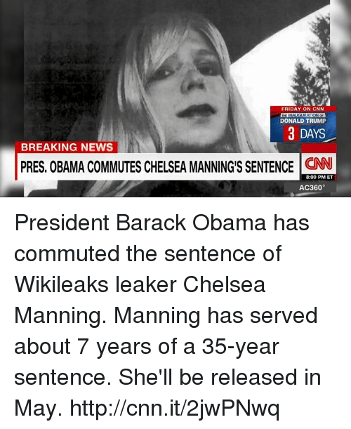 Chelsea, Donald Trump, and Memes: FRIDAY ON CNN  RATION OF  DONALD TRUMP  3 DAYS  BREAKING NEWS  PRES. OBAMA COMMUTES CHELSEA MANNINGS SENTENCE CNN  8:00 PM ET  AC360° President Barack Obama has commuted the sentence of Wikileaks leaker Chelsea Manning. Manning has served about 7 years of a 35-year sentence. She'll be released in May. http://cnn.it/2jwPNwq