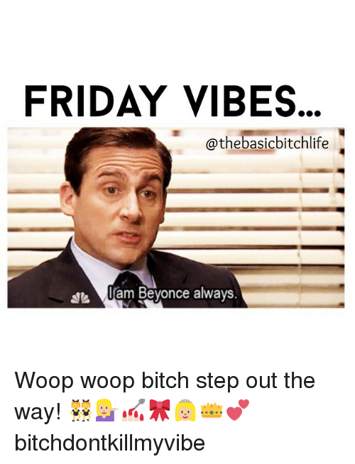 Memes, 🤖, and Step: FRIDAY VIBES  @thebasic bitchlife  lam Beyonce always Woop woop bitch step out the way! 👯💁🏼💅🏻🎀👸🏼👑💕 bitchdontkillmyvibe