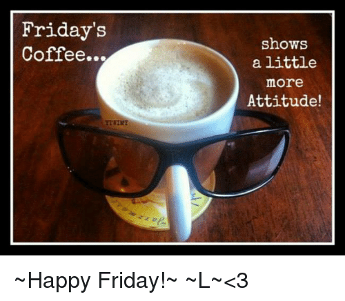 Friday's Coffee Shows a Little More Attitude! ~Happy Friday!~ ~L ... #coffeeFriday