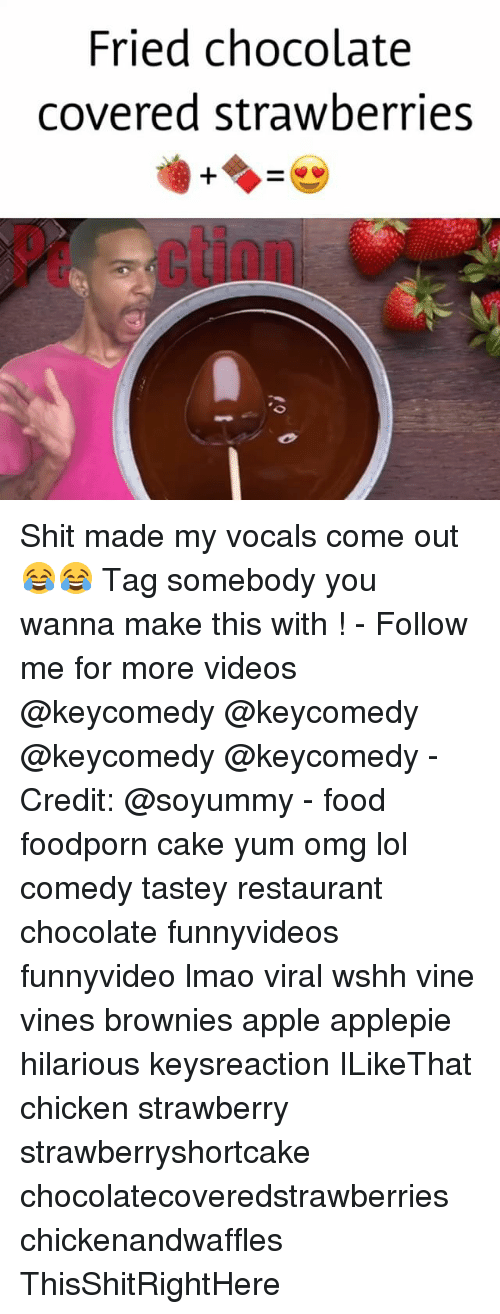 Apple, Food, and Lmao: Fried chocolate  covered strawberries Shit made my vocals come out 😂😂 Tag somebody you wanna make this with ! - Follow me for more videos @keycomedy @keycomedy @keycomedy @keycomedy - Credit: @soyummy - food foodporn cake yum omg lol comedy tastey restaurant chocolate funnyvideos funnyvideo lmao viral wshh vine vines brownies apple applepie hilarious keysreaction ILikeThat chicken strawberry strawberryshortcake chocolatecoveredstrawberries chickenandwaffles ThisShitRightHere
