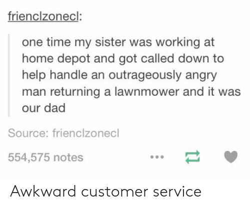 Dad, Awkward, and Help: frienclzonecl:  one time my sister was working at  home depot and got called down to  help handle an outrageously angry  man returning a lawnmower and it was  our dad  Source: frienclzonecl  554,575 notes Awkward customer service