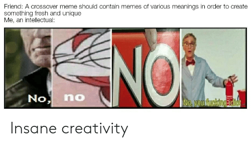 Fresh, Fucking, and Meme: Friend: A crossover meme should contain memes of various meanings in order to create  something fresh and unique  Me, an intellectual:  No no  No, you fucking idiot Insane creativity