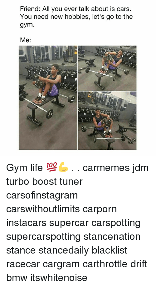 Bmw, Cars, and Gym: Friend: All you ever talk about is cars  You need new hobbies, let's go to the  gym  Me: Gym life 💯💪 . . carmemes jdm turbo boost tuner carsofinstagram carswithoutlimits carporn instacars supercar carspotting supercarspotting stancenation stance stancedaily blacklist racecar cargram carthrottle drift bmw itswhitenoise