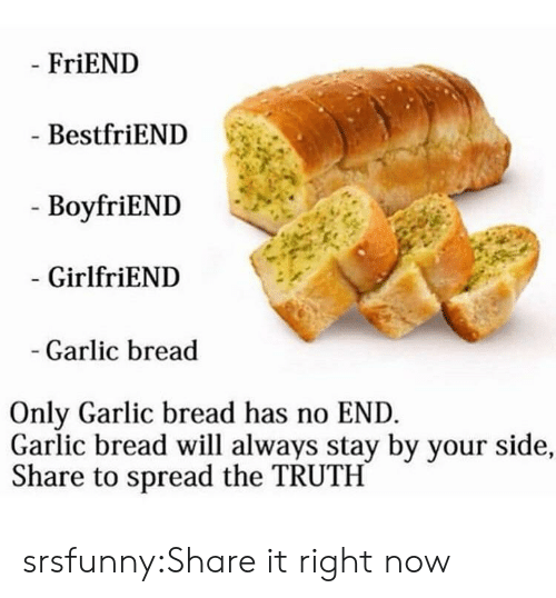 Tumblr, Blog, and Garlic Bread: FriEND  BestfriEND  - BoyfriEND  GirlfriEND  Garlic bread  Only Garlic bread has no END  Garlic bread will always stay by your side,  Share to spread the TRUTH srsfunny:Share it right now