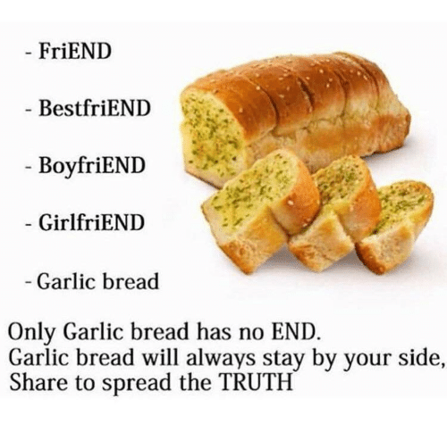 Garlic Bread, Girlfriend, and Truth: FriEND  BestfriEND  BoyfriENI  GirlfriEND  Garlic bread  Only Garlic bread has no END  Garlic bread will always stay by your side,  Share to spread the TRUTH
