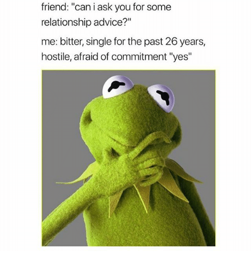 "Advice, Girl Memes, and Single: friend: ""can i ask you for some  relationship advice?""  me: bitter, single for the past 26 years,  hostile, afraid of commitment ""yes"""