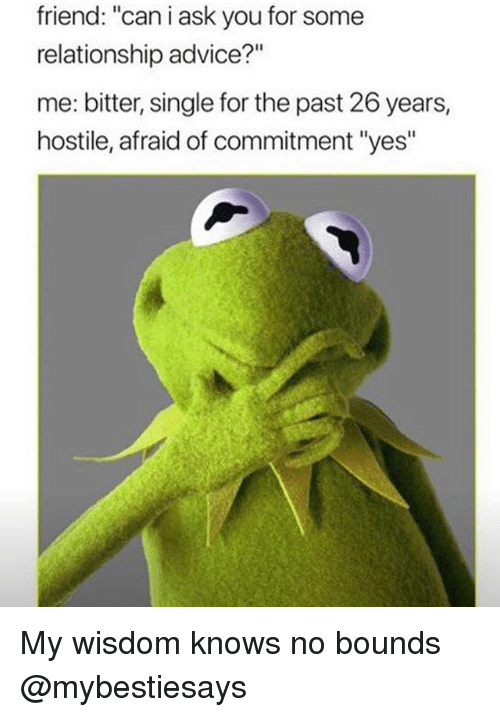 "Advice, Girl Memes, and Wisdom: friend: ""can i ask you for some  relationship advice?""  me: bitter, single for the past 26 years,  hostile, afraid of commitment ""yes"" My wisdom knows no bounds @mybestiesays"