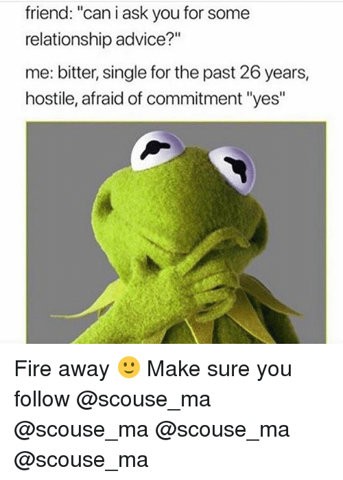 "Advice, Fire, and Memes: friend: ""can i ask you for some  relationship advice?""  me: bitter, single for the past 26 years,  hostile, afraid of commitment ""yes"" Fire away 🙂 Make sure you follow @scouse_ma @scouse_ma @scouse_ma @scouse_ma"