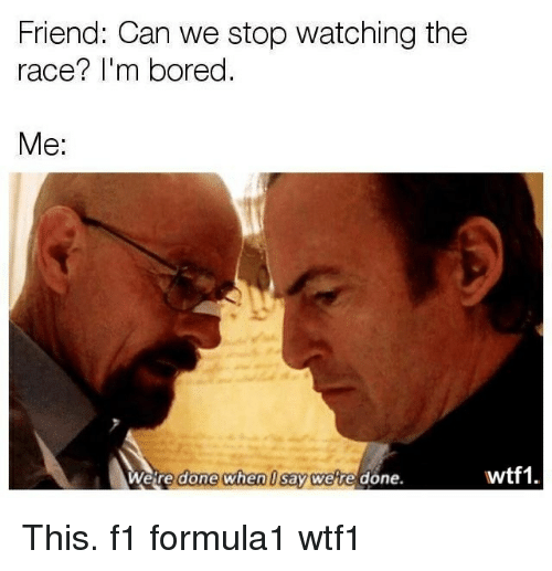 Bored, Memes, and F1: Friend: Can we stop watching the  race? I'm bored  Me:  eire done when U say wete done  wtf1 This. f1 formula1 wtf1