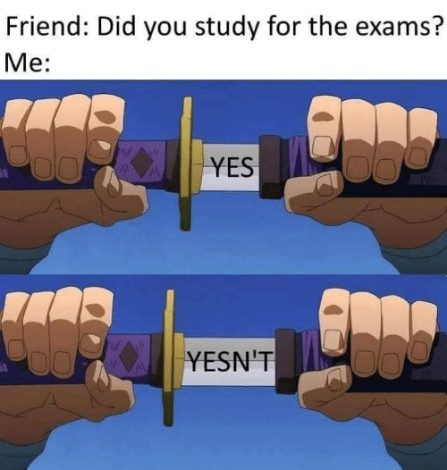 Yes, Friend, and Did: Friend: Did you study for the exams?  Me:  YES  YESN'T