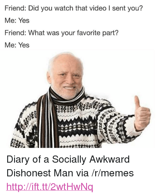"Memes, Awkward, and Http: Friend: Did you watch that video I sent you?  Me: Yes  Friend: What was your favorite part?  Me: Yes <p>Diary of a Socially Awkward Dishonest Man via /r/memes <a href=""http://ift.tt/2wtHwNq"">http://ift.tt/2wtHwNq</a></p>"