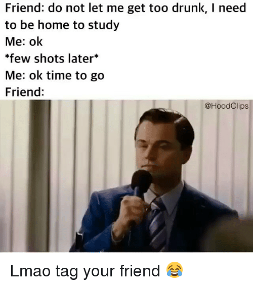 Drunk, Funny, and Lmao: Friend: do not let me get too drunk, I need  to be home to study  Me: ok  few shots later*  Me: ok time to go  Friend:  @HoodClips Lmao tag your friend 😂